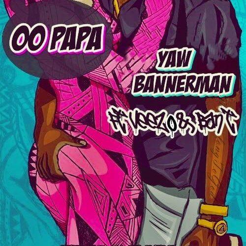 Yaw Bannerman – Oo Papa Feat. Veezo & BanT