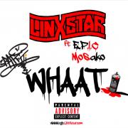 TGB Linxstar – WHAAT ft. E.P.I.C & Mosako (Dirty)