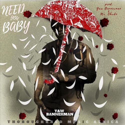 Yaw Bannerman – Need You Baby (prod. Yaw Bannerman & Mr. Obvdo)