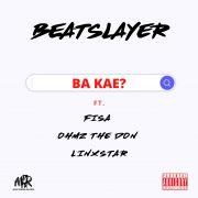 Beatslayer – Ba Kae ft Fisa, Ohmz The Don & Linxstar (Official Audio)